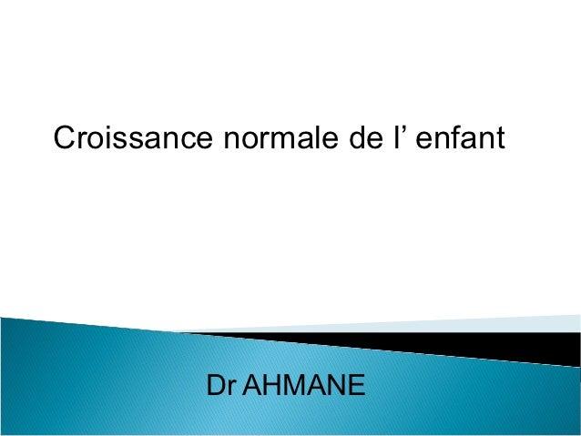 Croissance normale de l' enfant          Dr AHMANE