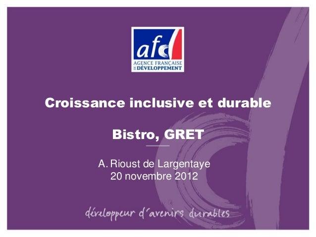 Croissance inclusive et durable         Bistro, GRET       A. Rioust de Largentaye          20 novembre 2012