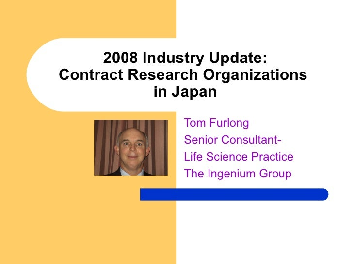 2008 Industry Update: Contract Research Organizations  in Japan Tom Furlong Senior Consultant-  Life Science Practice The ...