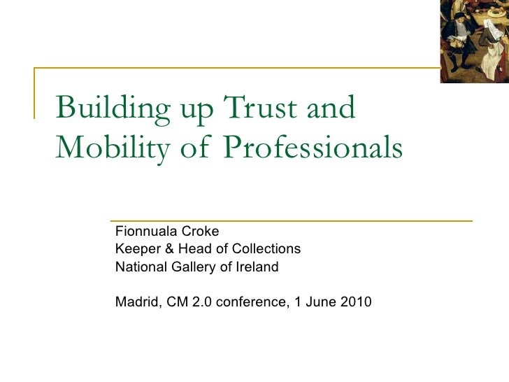 Building up Trust and Mobility of Professionals Fionnuala Croke Keeper & Head of Collections National Gallery of Ireland M...