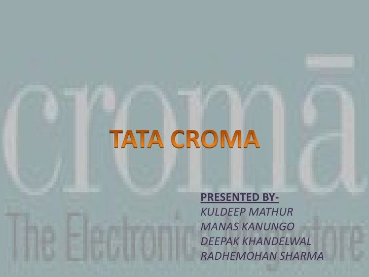 TATA CROMA<br />PRESENTED BY-<br />KULDEEP MATHUR<br />MANAS KANUNGO<br />DEEPAK KHANDELWAL<br />RADHEMOHAN SHARMA<br />