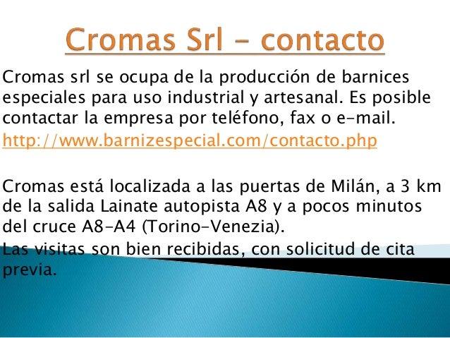 Cromas srl se ocupa de la producción de barnices especiales para uso industrial y artesanal. Es posible contactar la empre...