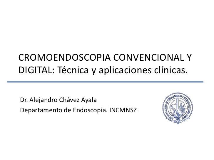 CROMOENDOSCOPIA CONVENCIONAL Y DIGITAL: Técnica y aplicaciones clínicas.<br />Dr. Alejandro Chávez Ayala<br />Departamento...