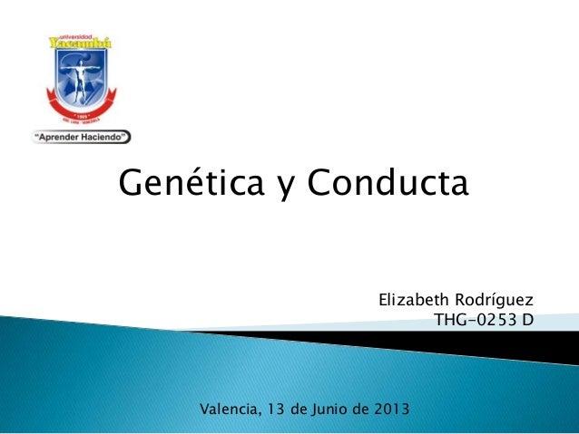 Genética y ConductaElizabeth RodríguezTHG-0253 DValencia, 13 de Junio de 2013