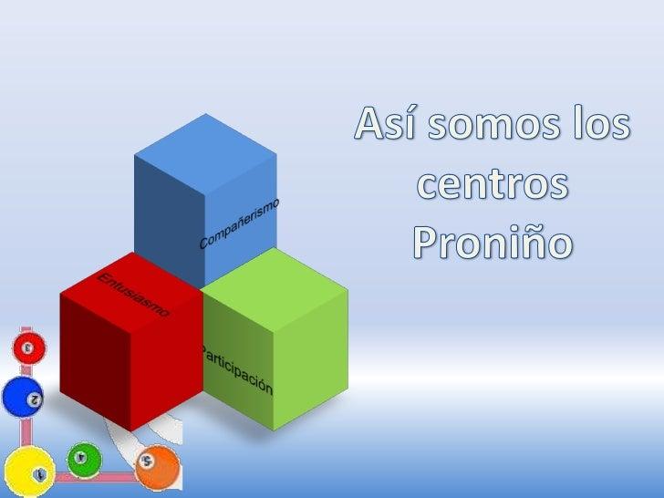 Así somos los centros <br />Proniño<br />Compañerismo<br />Entusiasmo<br />Participación<br />