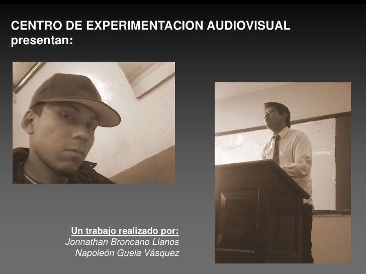 CENTRO DE EXPERIMENTACION AUDIOVISUAL<br />presentan:<br />Un trabajo realizado por:<br />Jonnathan Broncano Llanos<br />N...