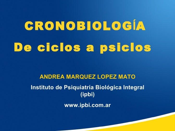 CRONOBIOLOGÍADe ciclos a psiclos     ANDREA MARQUEZ LOPEZ MATO  Instituto de Psiquiatría Biológica Integral               ...
