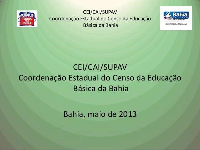 CEI/CAI/SUPAVCoordenação Estadual do Censo da EducaçãoBásica da BahiaCEI/CAI/SUPAVCoordenação Estadual do Censo da Educaçã...
