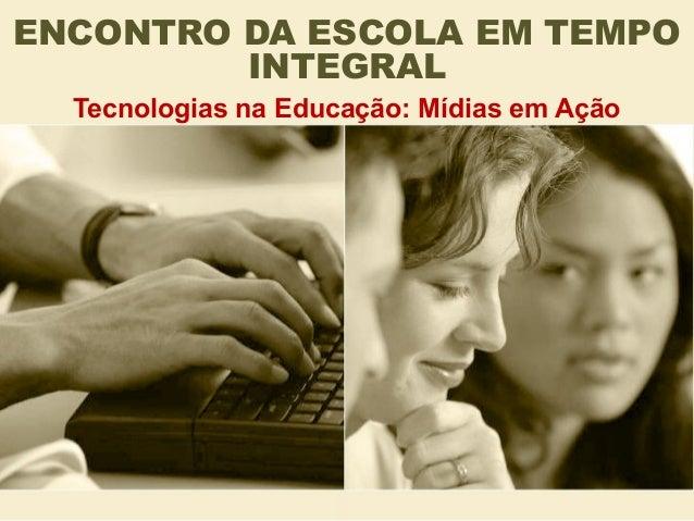 ENCONTRO DA ESCOLA EM TEMPO INTEGRAL Tecnologias na Educação: Mídias em Ação