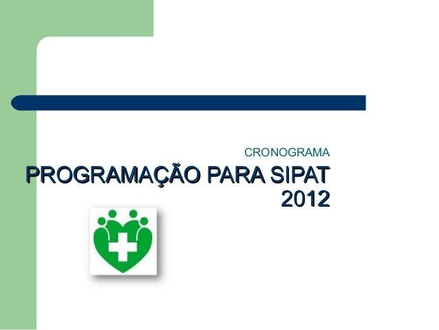 PROGRAMAÇÃO PARA SIPATPROGRAMAÇÃO PARA SIPAT 20122012 CRONOGRAMA