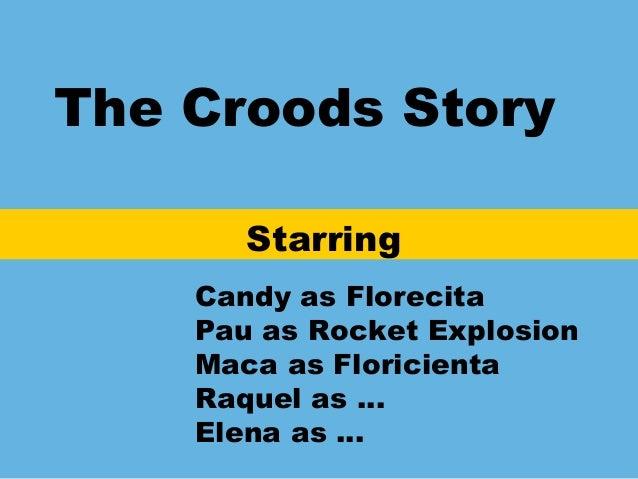 The Croods StoryStarringCandy as FlorecitaPau as Rocket ExplosionMaca as FloricientaRaquel as …Elena as …