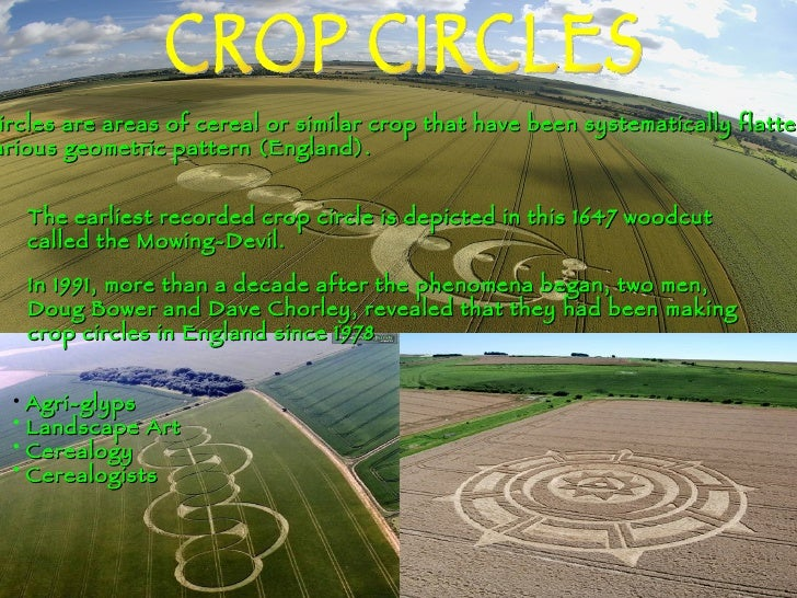 CROP CIRCLES Crop Circles are areas of cereal or similar crop that have been systematically flattened to  Form various geo...
