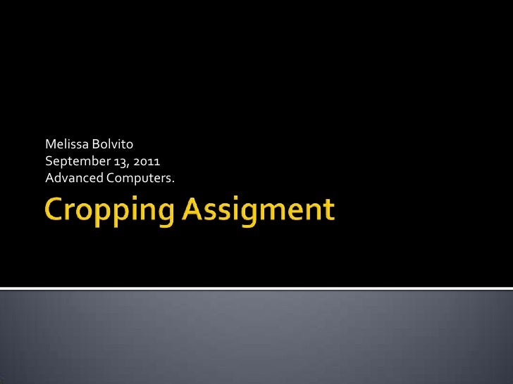 Cropping Assigment<br />Melissa Bolvito<br />September 13, 2011<br />Advanced Computers.<br />