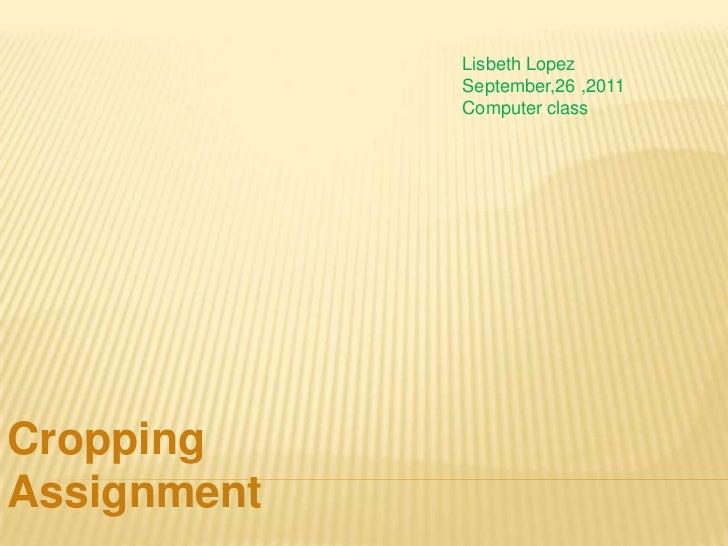 Lisbeth Lopez             September,26 ,2011             Computer classCroppingAssignment