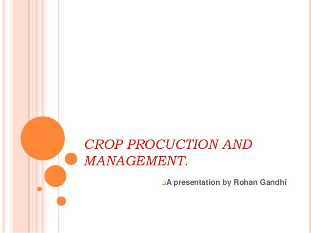 CROP PROCUCTION AND MANAGEMENT. A presentation by Rohan Gandhi