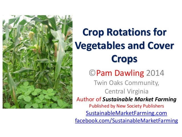 Crop Rotations for Vegetables and Cover Crops ©Pam Dawling 2014 Twin Oaks Community, Central Virginia Author of Sustainabl...