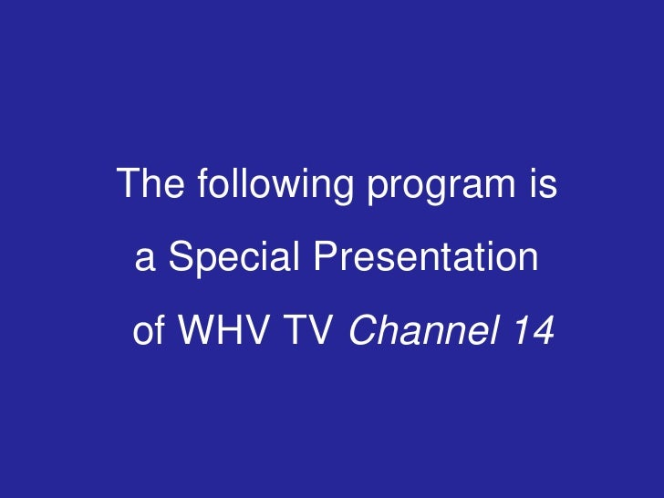 The following program is a Special Presentation of WHV TV Channel 14