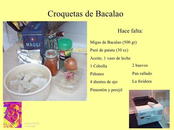 Croquetas de Bacalao Migas de Bacalao (500 gr) Puré de patata (30 cc) Aceite, 1 vaso de leche 1 Cebolla Piñones 4 dientes ...