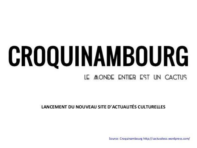 LANCEMENT DU NOUVEAU SITE D'ACTUALITÉS CULTURELLES                           Source: Croquinambourg http://cactusdeco.word...