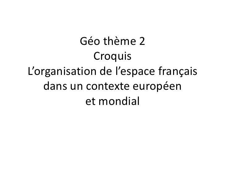 Géo thème 2             CroquisL'organisation de l'espace français    dans un contexte européen            et mondial
