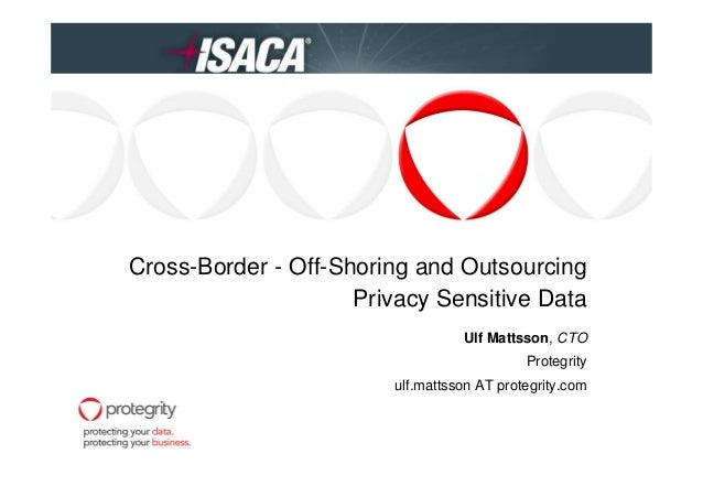 Cross-Border - Off-Shoring and Outsourcing Privacy Sensitive Data Ulf Mattsson, CTO Protegrity ulf.mattsson AT protegrity....