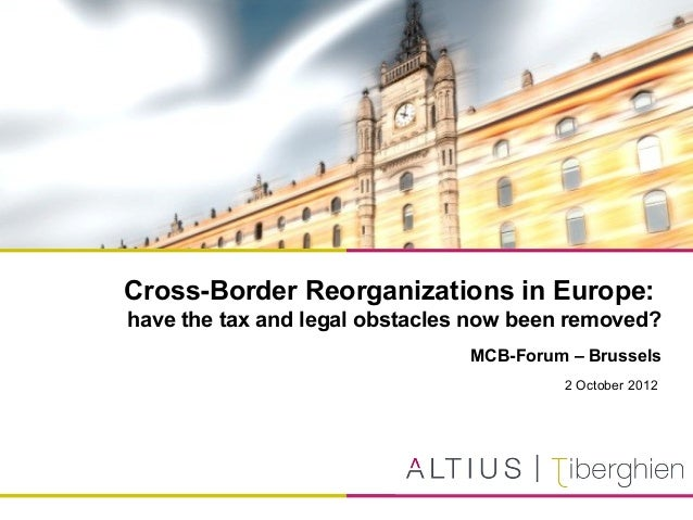 Cross-Border Reorganizations in Europe:have the tax and legal obstacles now been removed?MCB-Forum – Brussels2 October 2012