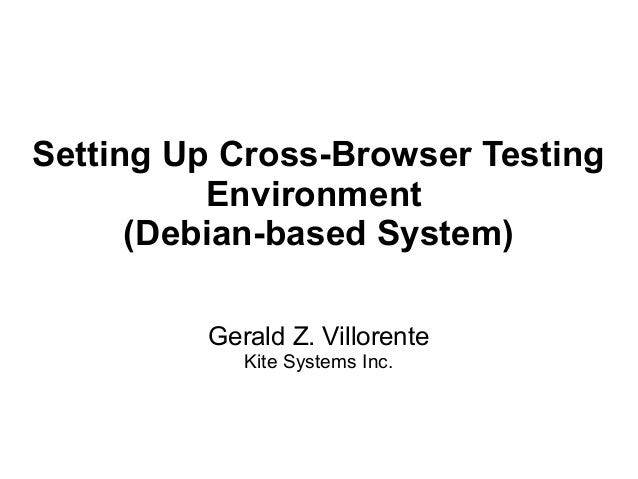 Setting Up Cross-Browser TestingEnvironment(Debian-based System)Gerald Z. VillorenteKite Systems Inc.