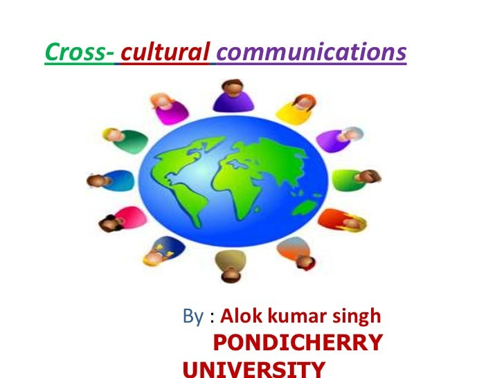 Cross-culturalcommunications <br />By : Alokkumarsingh<br />PONDICHERRY UNIVERSITY<br />