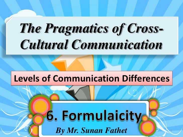 The Pragmatics of Cross- Cultural CommunicationLevels of Communication Differences         By Mr. Sunan Fathet          1