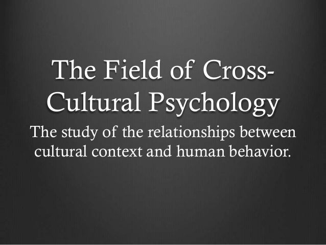 The Field of Cross-  Cultural PsychologyThe study of the relationships betweencultural context and human behavior.