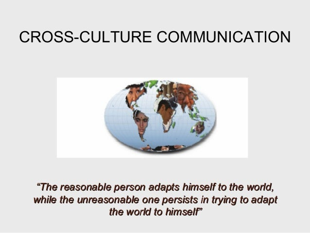 """CROSS-CULTURE COMMUNICATION""""""""The reasonable person adapts himself to the world,The reasonable person adapts himself to the..."""