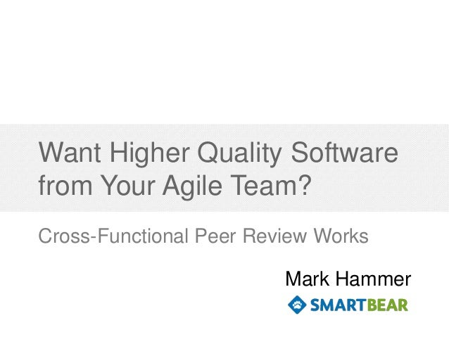 Want Higher Quality Software from Your Agile Team? Cross-Functional Peer Review Works Mark Hammer