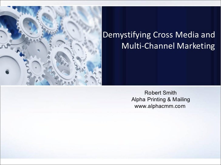 Demystifying Cross Media and Multi-Channel Marketing Robert Smith Alpha Printing & Mailing www.alphacmm.com