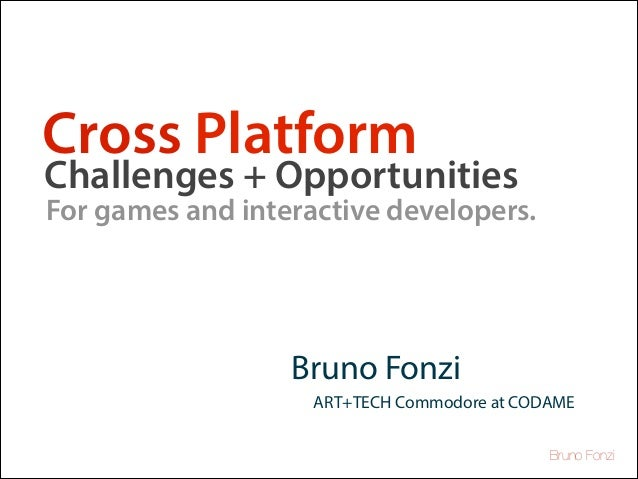 Cross Platform  Challenges + Opportunities  For games and interactive developers.  Bruno Fonzi ART+TECH Commodore at CODAM...
