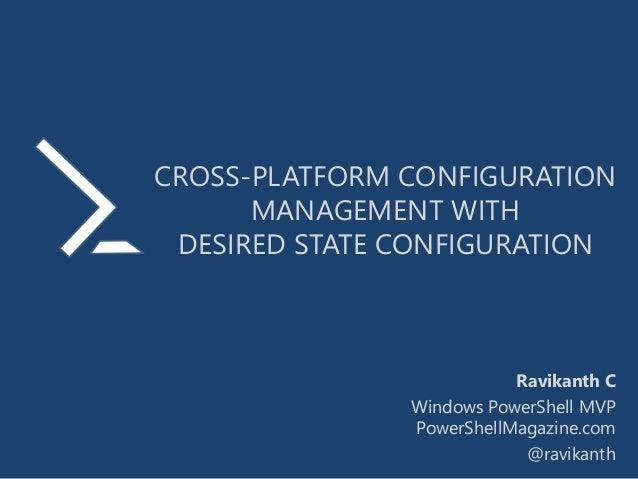 CROSS-PLATFORM CONFIGURATION MANAGEMENT WITH DESIRED STATE CONFIGURATION Ravikanth C Windows PowerShell MVP PowerShellMaga...