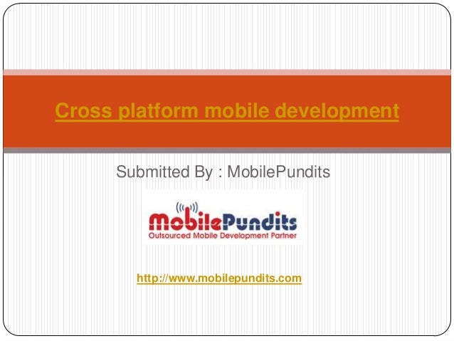 Cross platform mobile development     Submitted By : MobilePundits       http://www.mobilepundits.com