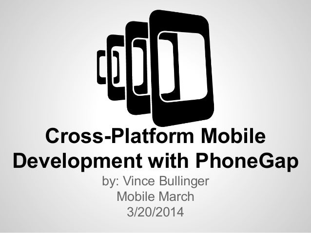 Cross-Platform Mobile Development with PhoneGap by: Vince Bullinger Mobile March 3/20/2014