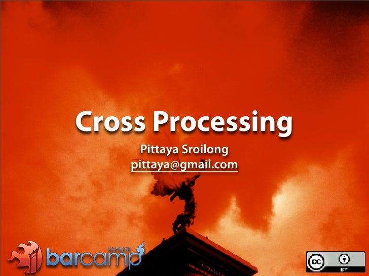 Cross Processing       Pittaya Sroilong     pittaya@gmail.com