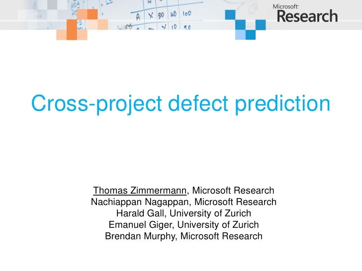 Cross-project defect prediction         Thomas Zimmermann, Microsoft Research       Nachiappan Nagappan, Microsoft Researc...