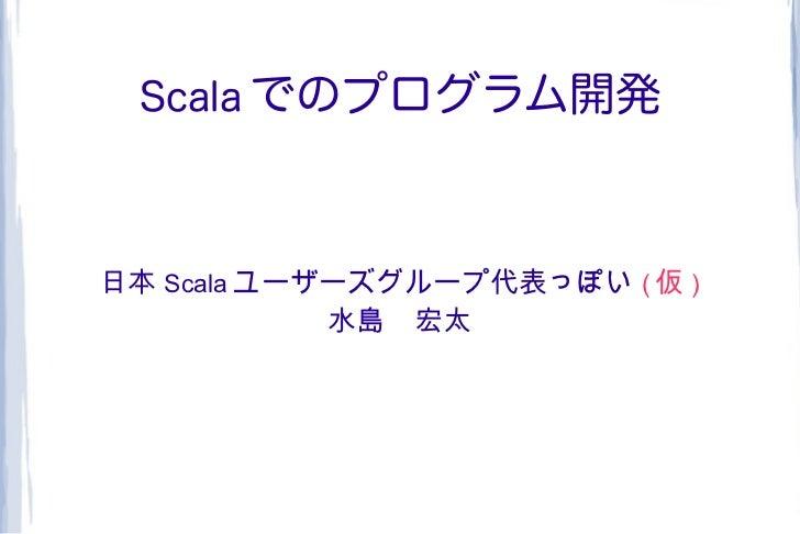 Scala でのプログラム開発日本 Scala ユーザーズグループ代表っぽい ( 仮 )            水島 宏太