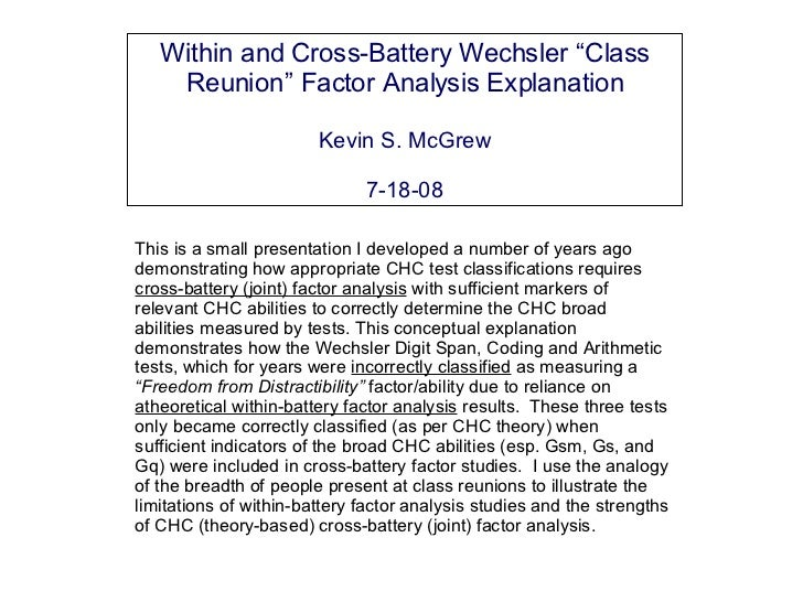 """Within and Cross-Battery Wechsler """"Class Reunion"""" Factor Analysis Explanation Kevin S. McGrew 7-18-08 This is a small pres..."""