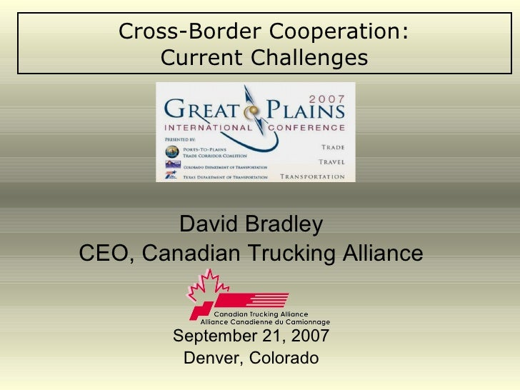 Cross-Border Cooperation: Current Challenges David Bradley CEO, Canadian Trucking Alliance September 21, 2007 Denver, Colo...