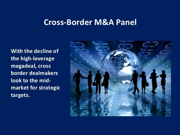 Cross-Border M&A Panel <ul><li>With the decline of the high-leverage megadeal, cross border dealmakers look to the mid-mar...