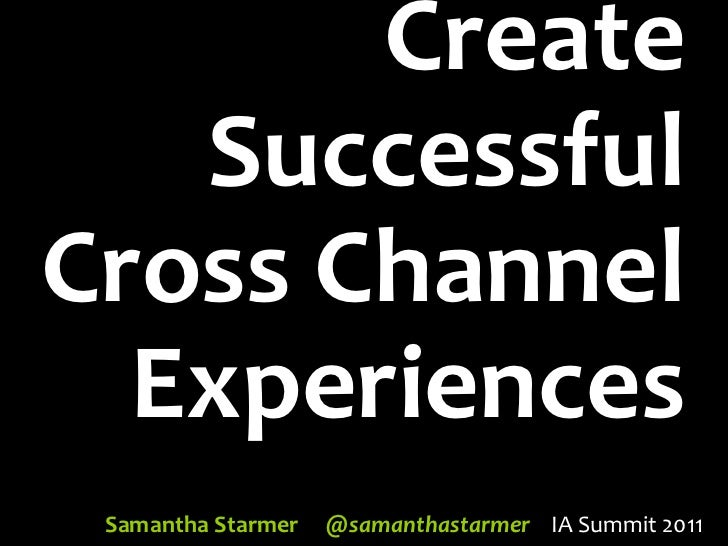 Create Successful Cross Channel Experiences - IA Summit 2011
