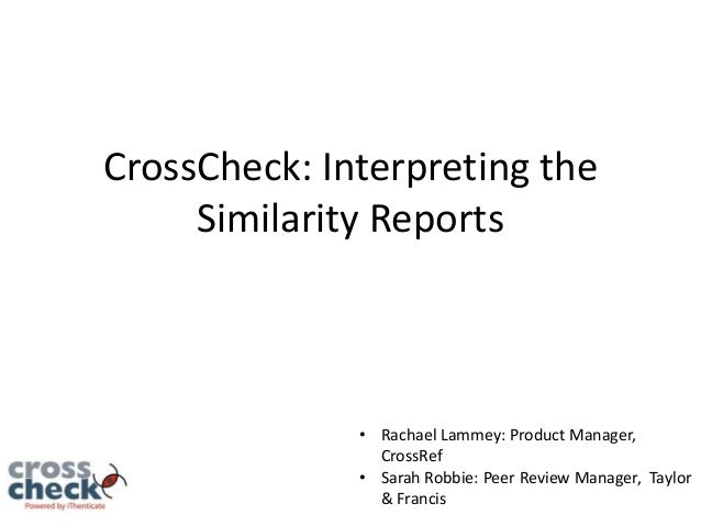 CrossCheck: Interpreting the Similarity Reports  • Rachael Lammey: Product Manager, CrossRef • Sarah Robbie: Peer Review M...