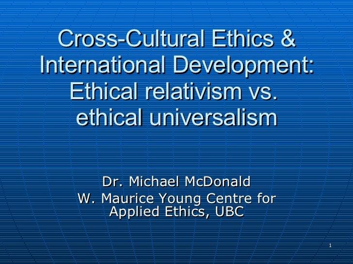 Cross-Cultural Ethics & International Development: Ethical relativism vs.  ethical universalism Dr. Michael McDonald W. Ma...