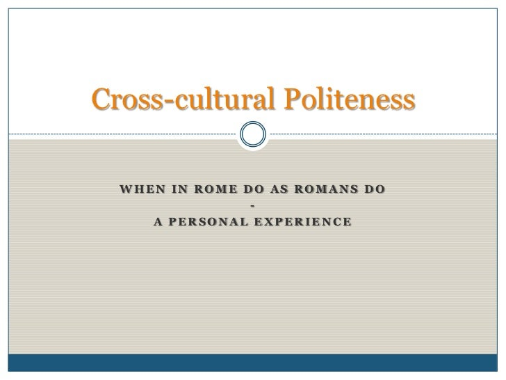 When in Rome do as Romans do<br />-<br />A personal experience<br />Cross-cultural Politeness<br />