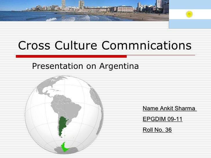 Cross Culture Commnications Presentation on Argentina  Name Ankit Sharma  EPGDIM 09-11 Roll No. 36