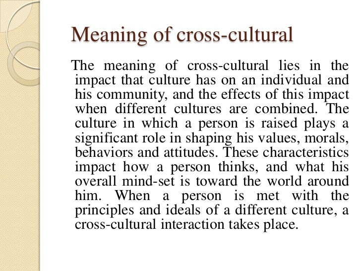 Meaning of cross-culturalThe meaning of cross-cultural lies in theimpact that culture has on an individual andhis communit...