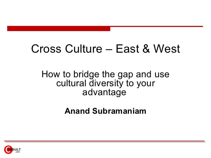 Cross Culture – East & West How to b ridge the gap and use cultural diversity to your advantage   Anand Subramaniam